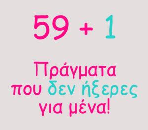 59+1 τυχαία πράγματα που δεν ξέρεις (ήξερες) για μένα…
